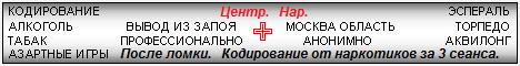 Наш Центр. Специализируется на лечении от наркомании, алкоголизма, игромании, табакокурения. Лекарственные препараты последнего поколения: актоплекс, FerroNIT, MST, SIT, регард, эспераль, алгоминал, аквилонг, торпедо и т. д. Двойной блок, подшивание, метод Довженко, гипноз. Вывод из запоя. Госпитализация. Вызов врача на дом. Москва, Моск. обл. Тел.:8 964-569-99-03. Тел.:8 985-740-41-03.